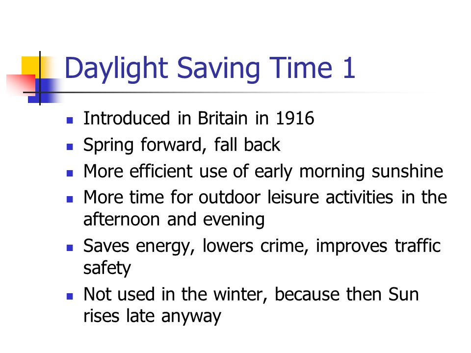 Daylight Saving Time 1 Introduced in Britain in 1916 Spring forward, fall back More efficient use of early morning sunshine More time for outdoor leisure activities in the afternoon and evening Saves energy, lowers crime, improves traffic safety Not used in the winter, because then Sun rises late anyway