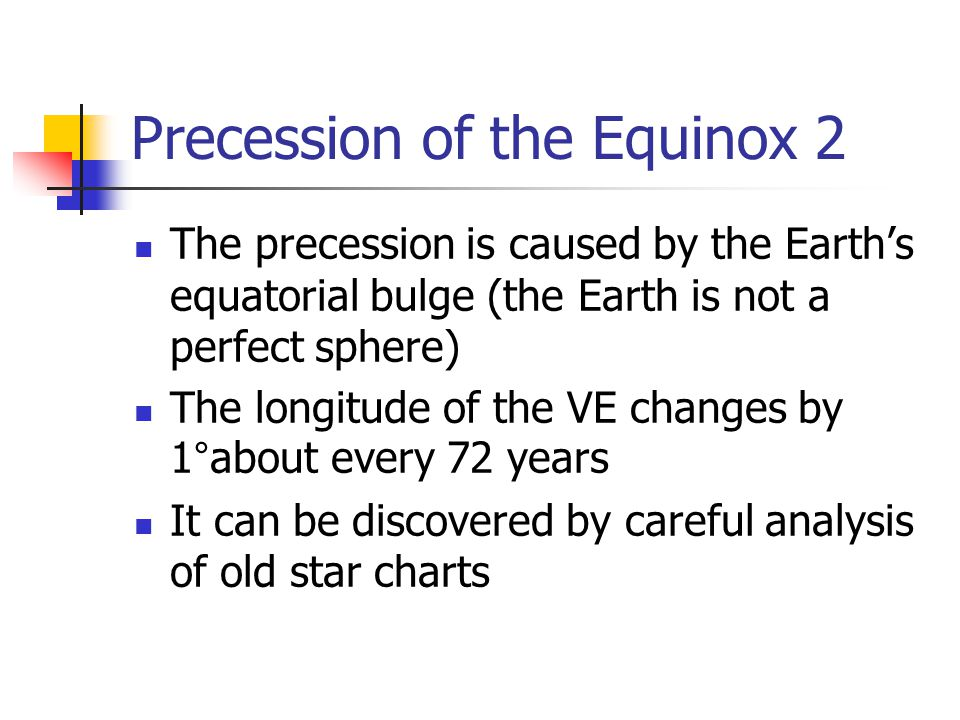 Precession of the Equinox 2 The precession is caused by the Earth's equatorial bulge (the Earth is not a perfect sphere) The longitude of the VE changes by 1°about every 72 years It can be discovered by careful analysis of old star charts