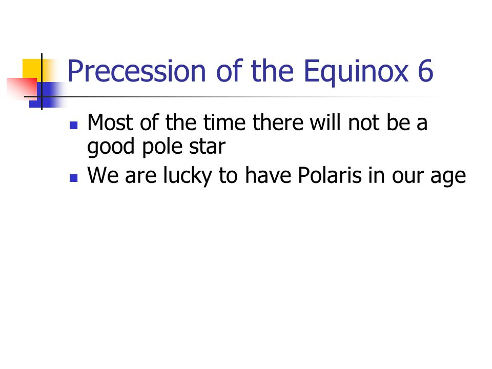 Precession of the Equinox 6 Most of the time there will not be a good pole star We are lucky to have Polaris in our age