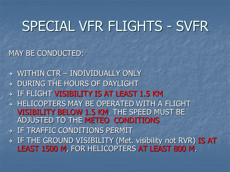 SPECIAL VFR FLIGHTS - SVFR MAY BE CONDUCTED:  WITHIN CTR – INDIVIDUALLY ONLY  DURING THE HOURS OF DAYLIGHT  IF FLIGHT VISIBILITY IS AT LEAST 1.5 KM  HELICOPTERS MAY BE OPERATED WITH A FLIGHT VISIBILITY BELOW 1.5 KM.