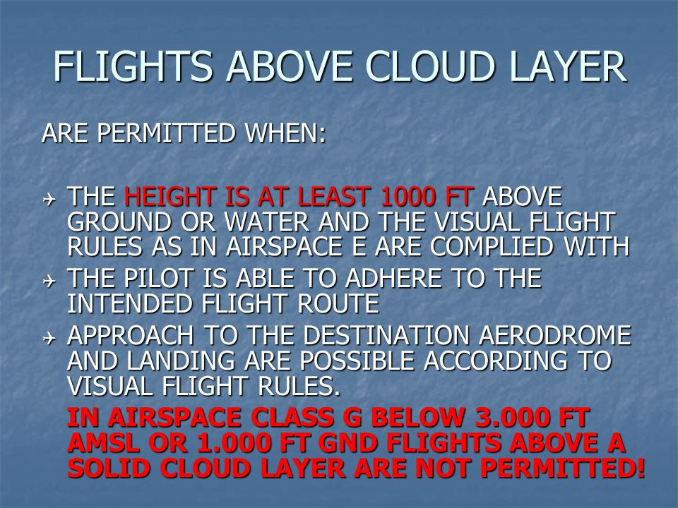 FLIGHTS ABOVE CLOUD LAYER ARE PERMITTED WHEN:  THE HEIGHT IS AT LEAST 1000 FT ABOVE GROUND OR WATER AND THE VISUAL FLIGHT RULES AS IN AIRSPACE E ARE COMPLIED WITH  THE PILOT IS ABLE TO ADHERE TO THE INTENDED FLIGHT ROUTE  APPROACH TO THE DESTINATION AERODROME AND LANDING ARE POSSIBLE ACCORDING TO VISUAL FLIGHT RULES.