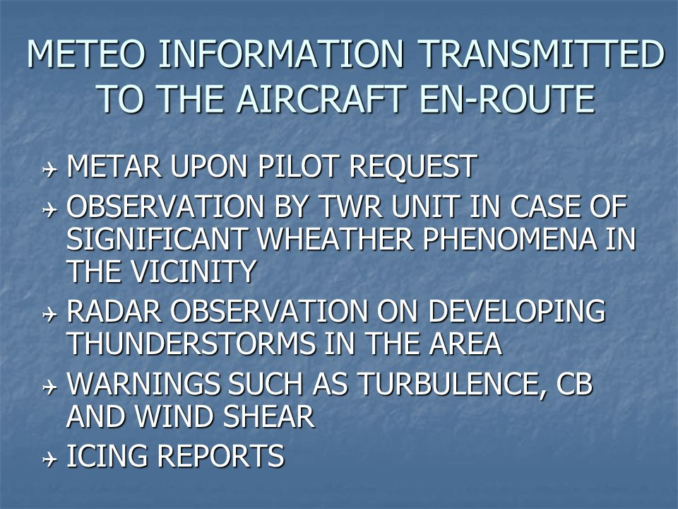 METEO INFORMATION TRANSMITTED TO THE AIRCRAFT EN-ROUTE  METAR UPON PILOT REQUEST  OBSERVATION BY TWR UNIT IN CASE OF SIGNIFICANT WHEATHER PHENOMENA IN THE VICINITY  RADAR OBSERVATION ON DEVELOPING THUNDERSTORMS IN THE AREA  WARNINGS SUCH AS TURBULENCE, CB AND WIND SHEAR  ICING REPORTS