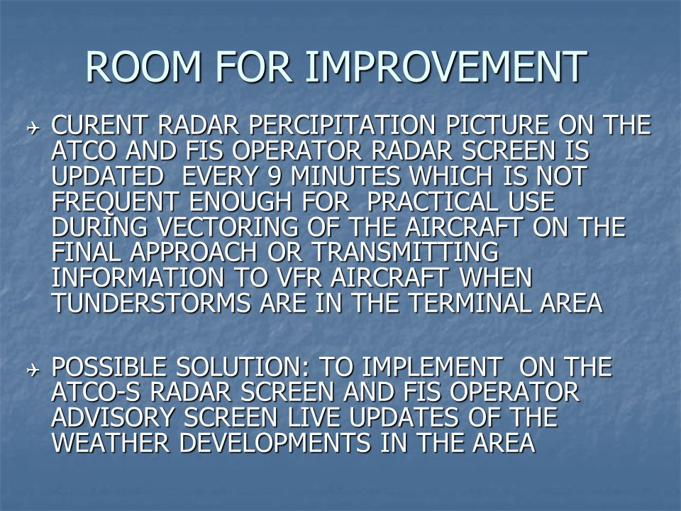 ROOM FOR IMPROVEMENT  CURENT RADAR PERCIPITATION PICTURE ON THE ATCO AND FIS OPERATOR RADAR SCREEN IS UPDATED EVERY 9 MINUTES WHICH IS NOT FREQUENT ENOUGH FOR PRACTICAL USE DURING VECTORING OF THE AIRCRAFT ON THE FINAL APPROACH OR TRANSMITTING INFORMATION TO VFR AIRCRAFT WHEN TUNDERSTORMS ARE IN THE TERMINAL AREA  POSSIBLE SOLUTION: TO IMPLEMENT ON THE ATCO-S RADAR SCREEN AND FIS OPERATOR ADVISORY SCREEN LIVE UPDATES OF THE WEATHER DEVELOPMENTS IN THE AREA