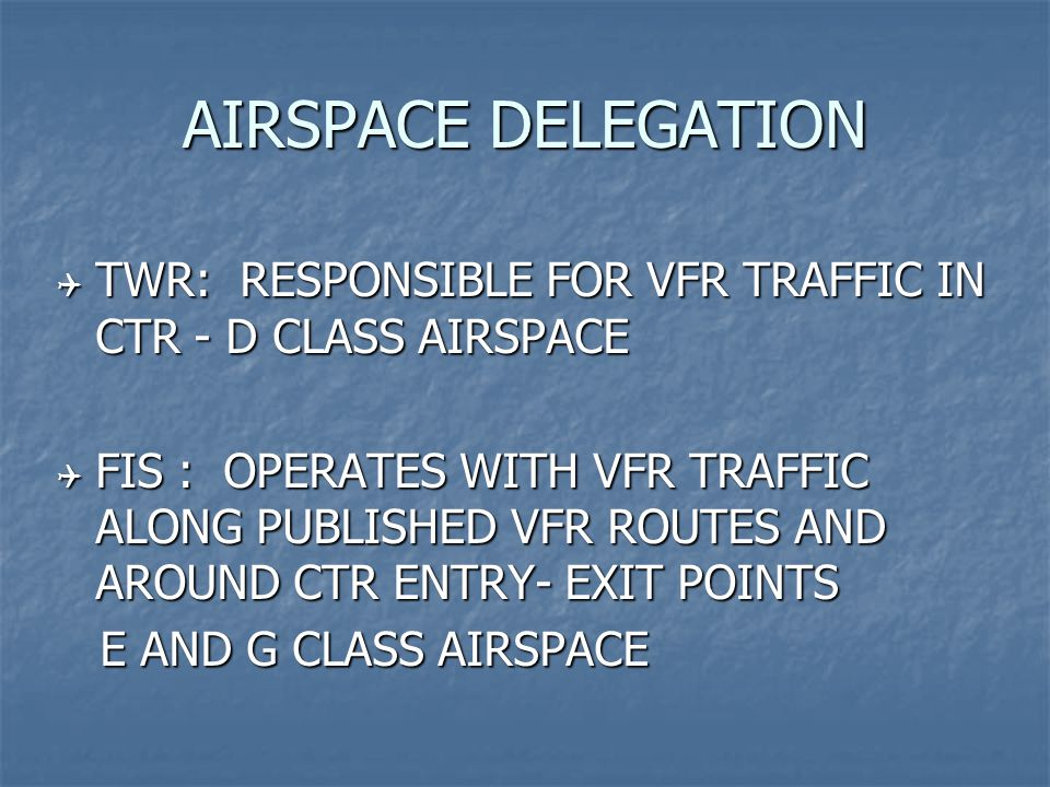 AIRSPACE DELEGATION  TWR: RESPONSIBLE FOR VFR TRAFFIC IN CTR - D CLASS AIRSPACE  FIS : OPERATES WITH VFR TRAFFIC ALONG PUBLISHED VFR ROUTES AND AROUND CTR ENTRY- EXIT POINTS E AND G CLASS AIRSPACE E AND G CLASS AIRSPACE