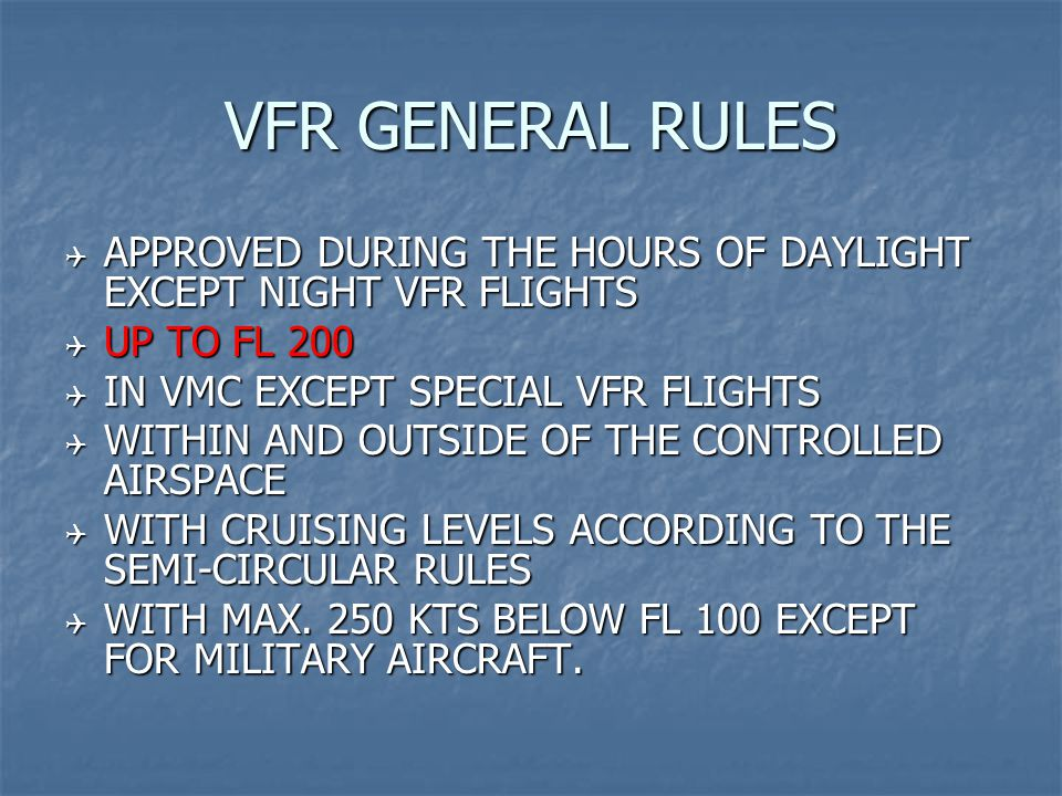 VFR GENERAL RULES  APPROVED DURING THE HOURS OF DAYLIGHT EXCEPT NIGHT VFR FLIGHTS  UP TO FL 200  IN VMC EXCEPT SPECIAL VFR FLIGHTS  WITHIN AND OUTSIDE OF THE CONTROLLED AIRSPACE  WITH CRUISING LEVELS ACCORDING TO THE SEMI-CIRCULAR RULES  WITH MAX.