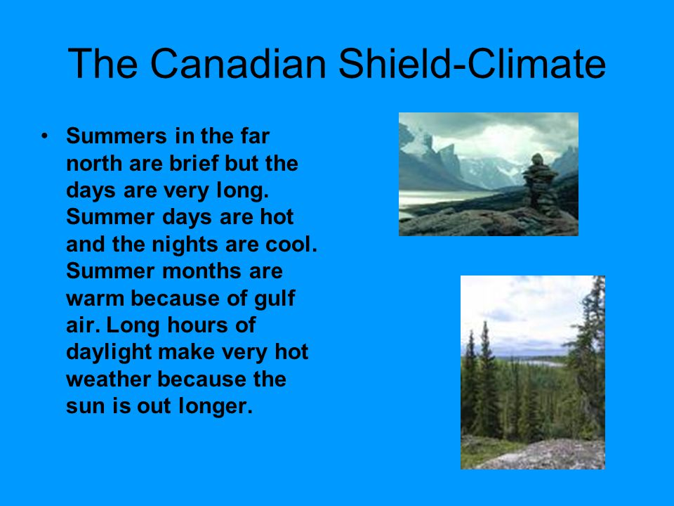 The Canadian Shield-Climate Summers in the far north are brief but the days are very long. Summer days are hot and the nights are cool. Summer months