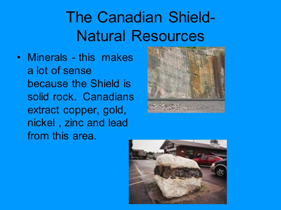 The Canadian Shield- Natural Resources Minerals - this makes a lot of sense because the Shield is solid rock.