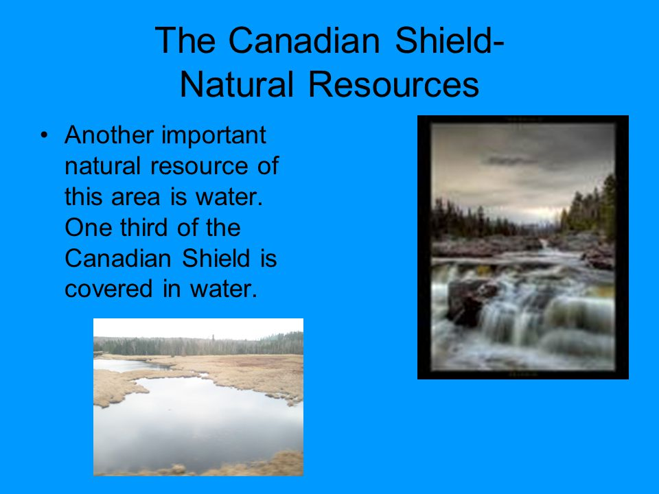 The Canadian Shield- Natural Resources Another important natural resource of this area is water.