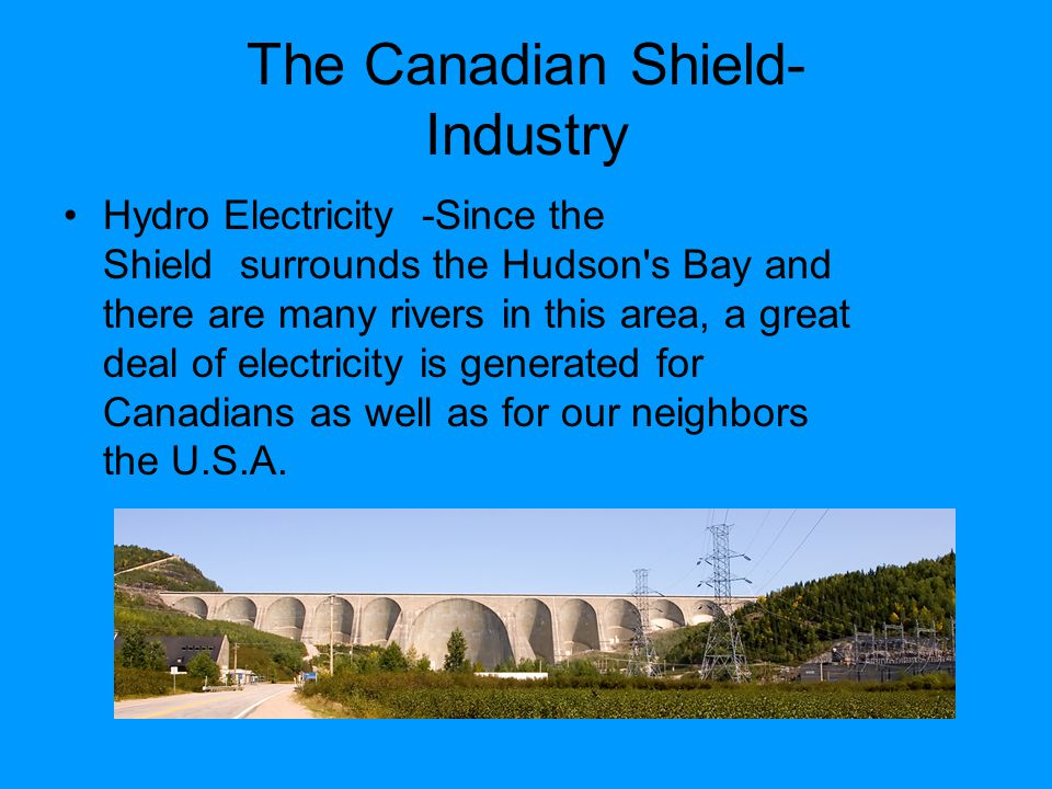 The Canadian Shield- Industry Hydro Electricity -Since the Shield surrounds the Hudson s Bay and there are many rivers in this area, a great deal of electricity is generated for Canadians as well as for our neighbors the U.S.A.