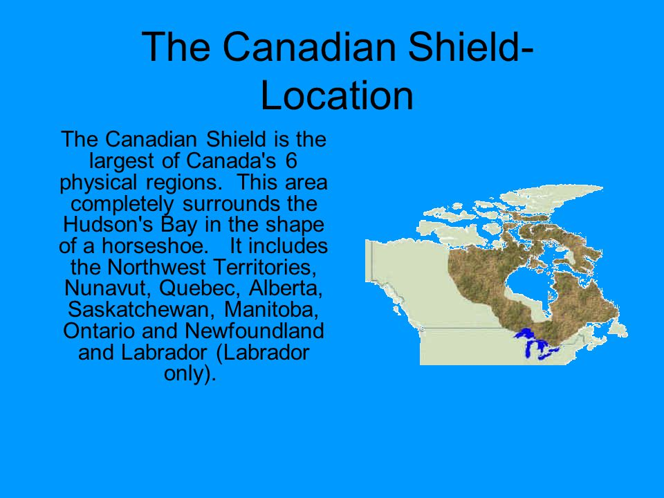 The Canadian Shield- Location The Canadian Shield is the largest of Canada s 6 physical regions.