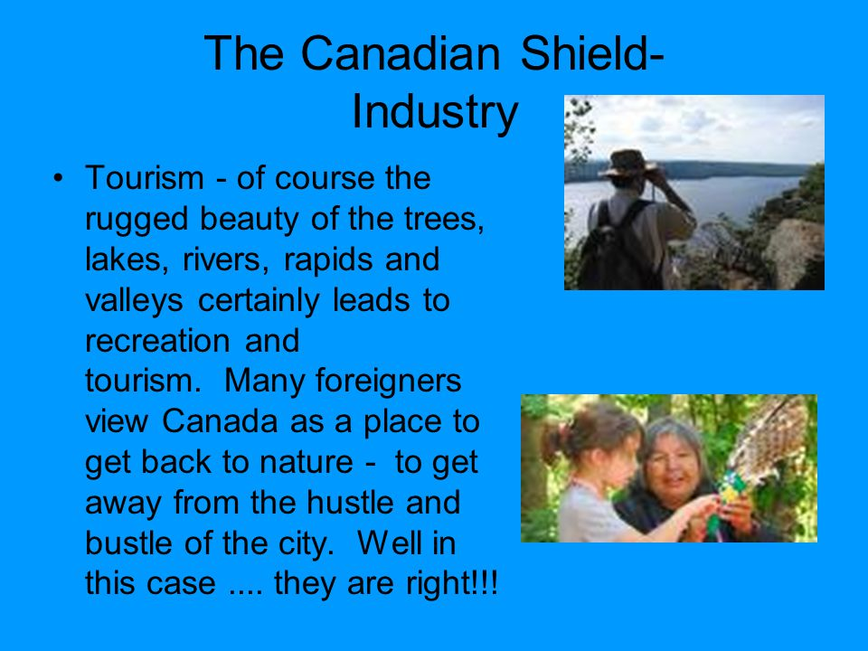 The Canadian Shield- Industry Tourism - of course the rugged beauty of the trees, lakes, rivers, rapids and valleys certainly leads to recreation and tourism.