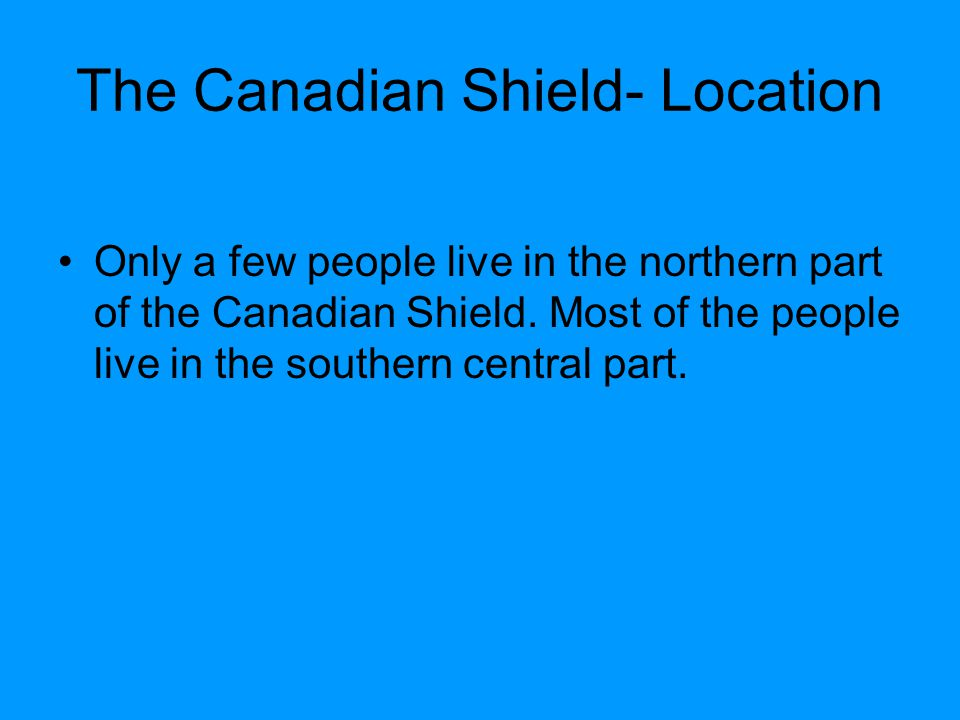 The Canadian Shield- Location Only a few people live in the northern part of the Canadian Shield. Most of the people live in the southern central part