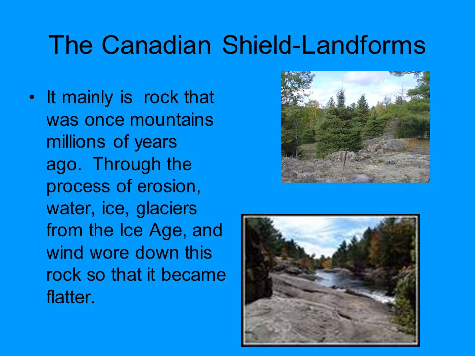 The Canadian Shield-Landforms It mainly is rock that was once mountains millions of years ago. Through the process of erosion, water, ice, glaciers fr