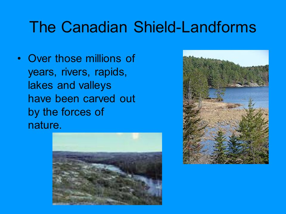 The Canadian Shield-Landforms Over those millions of years, rivers, rapids, lakes and valleys have been carved out by the forces of nature.