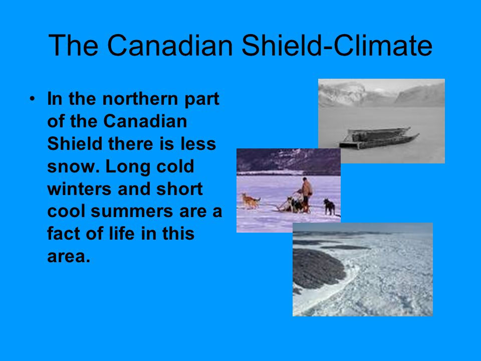 The Canadian Shield-Climate In the northern part of the Canadian Shield there is less snow. Long cold winters and short cool summers are a fact of lif