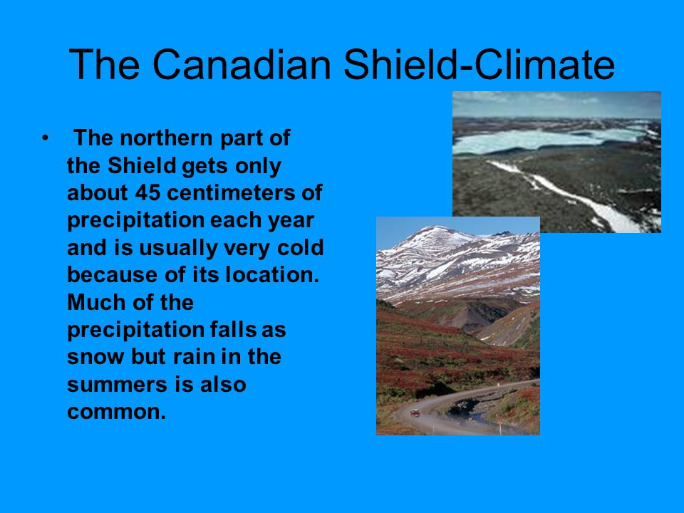 The Canadian Shield-Climate The northern part of the Shield gets only about 45 centimeters of precipitation each year and is usually very cold because