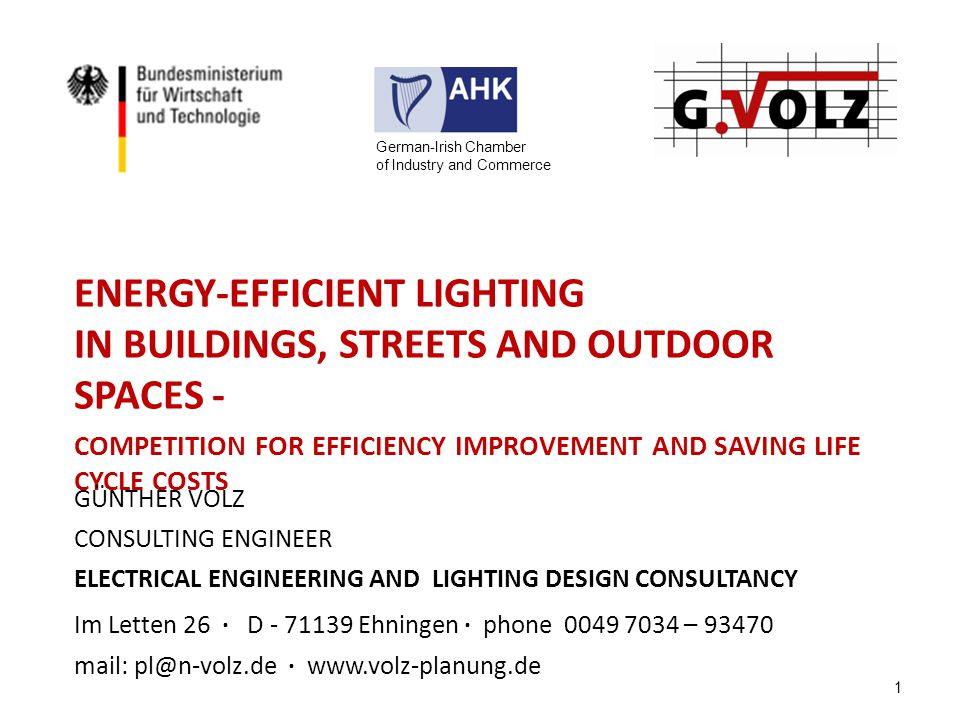ENERGY-EFFICIENT LIGHTING IN BUILDINGS, STREETS AND OUTDOOR SPACES - COMPETITION FOR EFFICIENCY IMPROVEMENT AND SAVING LIFE CYCLE COSTS GÜNTHER VOLZ CONSULTING ENGINEER ELECTRICAL ENGINEERING AND LIGHTING DESIGN CONSULTANCY Im Letten 26 · D - 71139 Ehningen · phone 0049 7034 – 93470 mail: pl@n-volz.de · www.volz-planung.de 1 German-Irish Chamber of Industry and Commerce