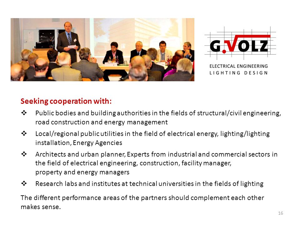 Seeking cooperation with:  Public bodies and building authorities in the fields of structural/civil engineering, road construction and energy management  Local/regional public utilities in the field of electrical energy, lighting/lighting installation, Energy Agencies  Architects and urban planner, Experts from industrial and commercial sectors in the field of electrical engineering, construction, facility manager, property and energy managers  Research labs and institutes at technical universities in the fields of lighting The different performance areas of the partners should complement each other makes sense.