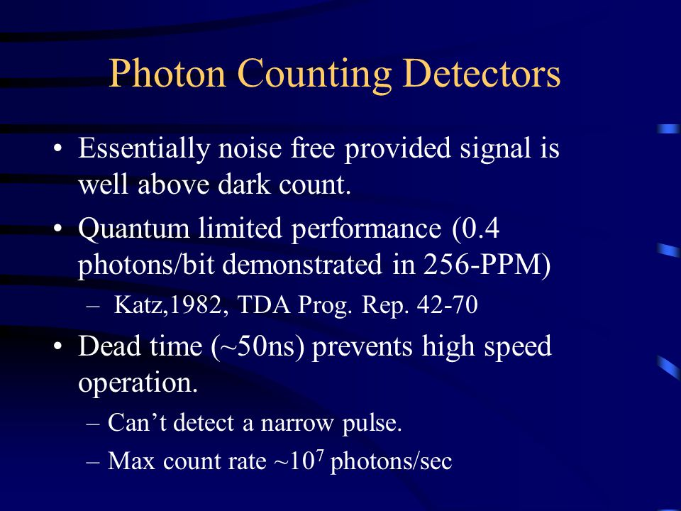 Photon Counting Detectors Essentially noise free provided signal is well above dark count. Quantum limited performance (0.4 photons/bit demonstrated i