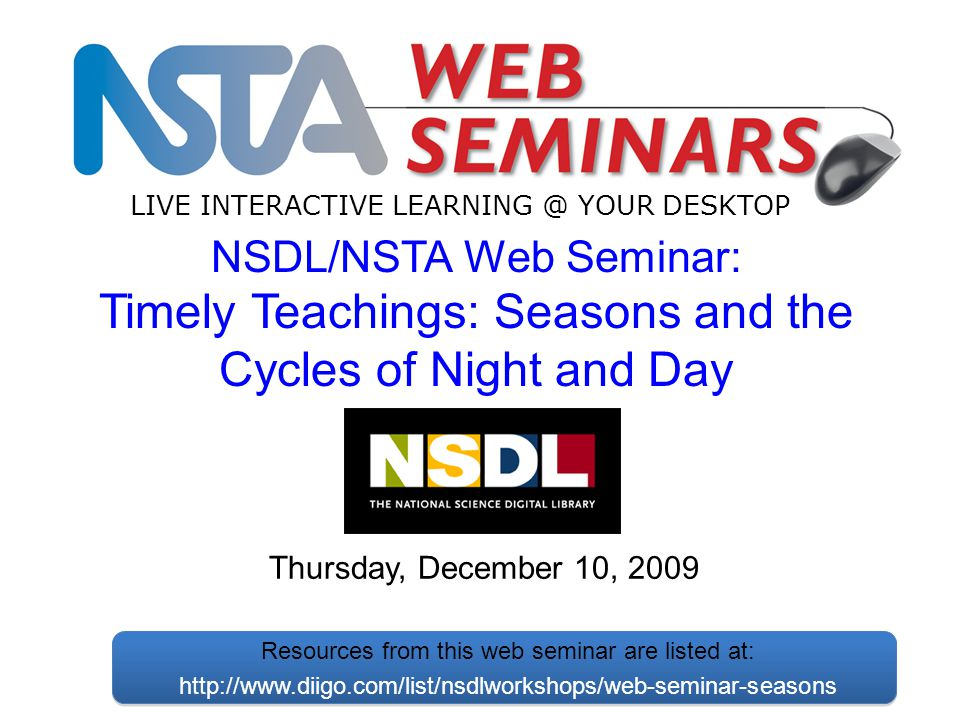 LIVE INTERACTIVE LEARNING @ YOUR DESKTOP Thursday, December 10, 2009 NSDL/NSTA Web Seminar: Timely Teachings: Seasons and the Cycles of Night and Day Resources from this web seminar are listed at: http://www.diigo.com/list/nsdlworkshops/web-seminar-seasons
