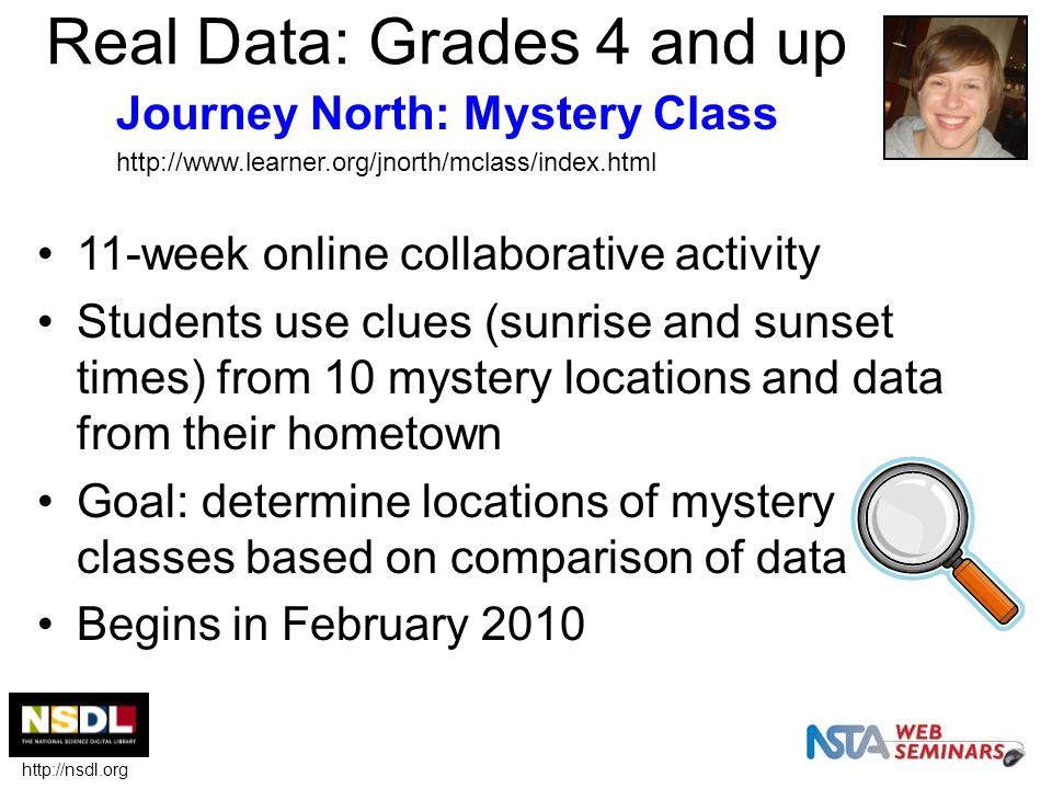 Real Data: Grades 4 and up 11-week online collaborative activity Students use clues (sunrise and sunset times) from 10 mystery locations and data from their hometown Goal: determine locations of mystery classes based on comparison of data Begins in February 2010 Journey North: Mystery Class http://www.learner.org/jnorth/mclass/index.html http://nsdl.org