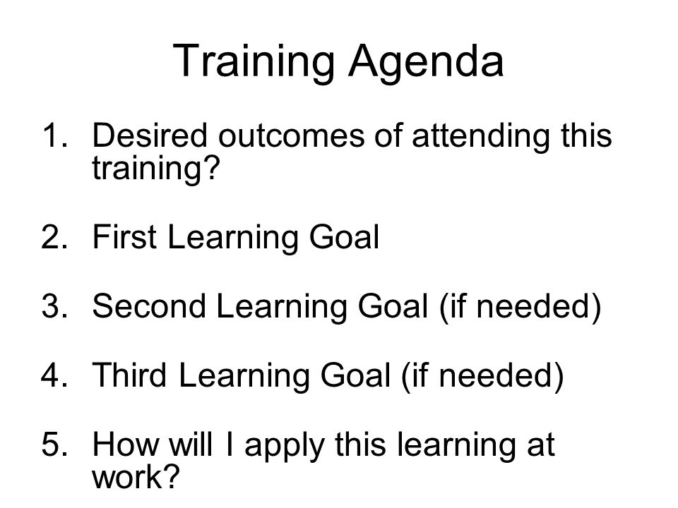 Training Agenda 1.Desired outcomes of attending this training? 2.First Learning Goal 3.Second Learning Goal (if needed) 4.Third Learning Goal (if need