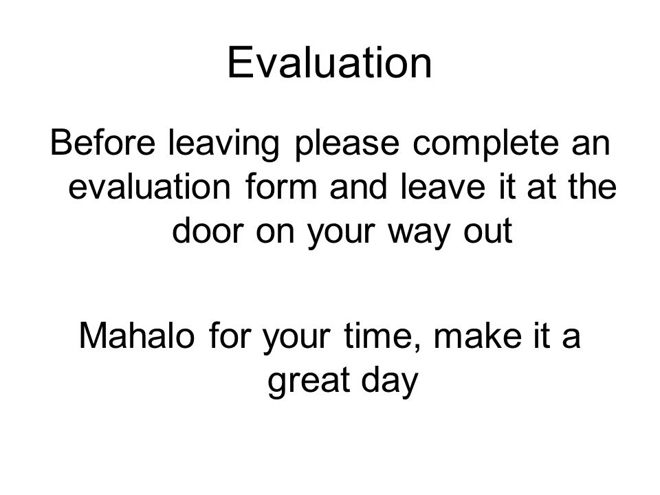 Evaluation Before leaving please complete an evaluation form and leave it at the door on your way out Mahalo for your time, make it a great day