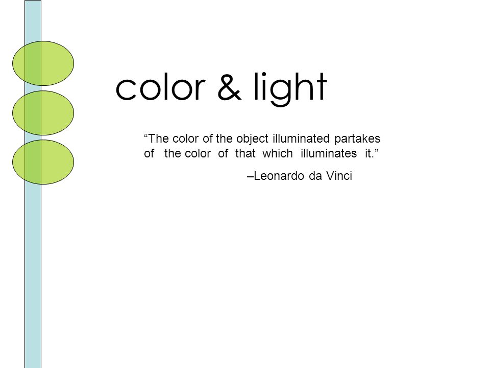 color & light The color of the object illuminated partakes of the color of that which illuminates it. –Leonardo da Vinci