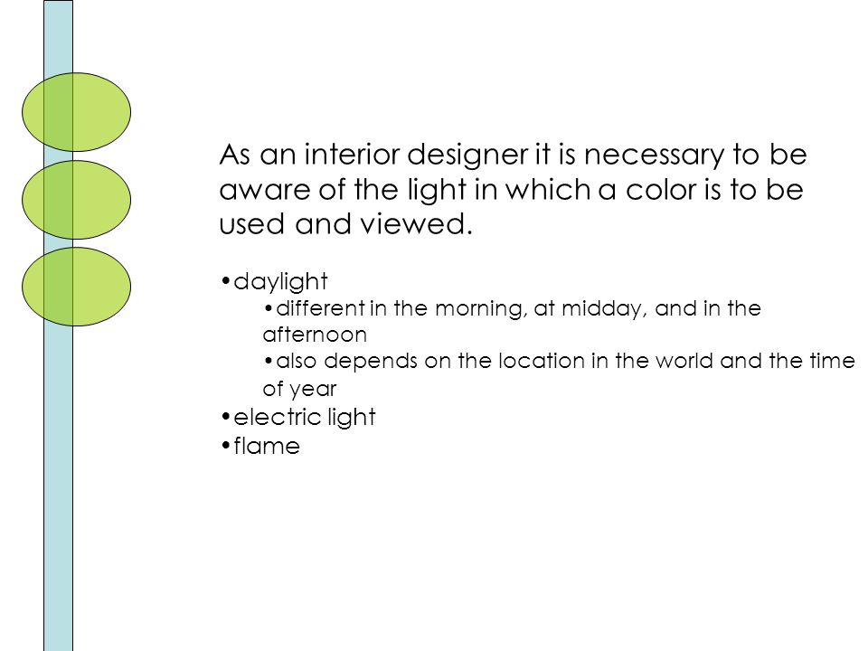 As an interior designer it is necessary to be aware of the light in which a color is to be used and viewed.