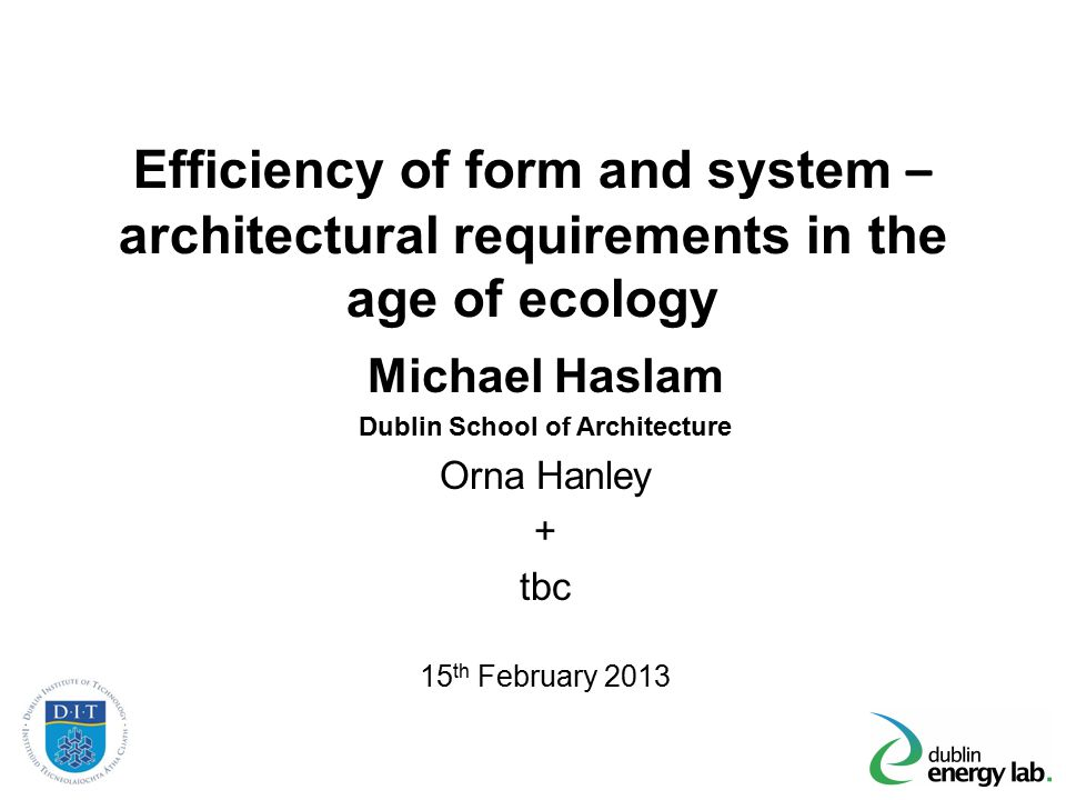 Efficiency of form and system – architectural requirements in the age of ecology Michael Haslam Dublin School of Architecture Orna Hanley + tbc 15 th