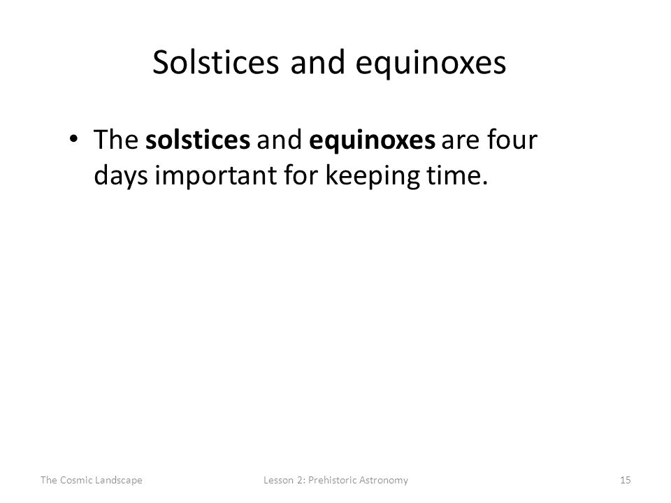 The Cosmic LandscapeLesson 2: Prehistoric Astronomy15 Solstices and equinoxes The solstices and equinoxes are four days important for keeping time.