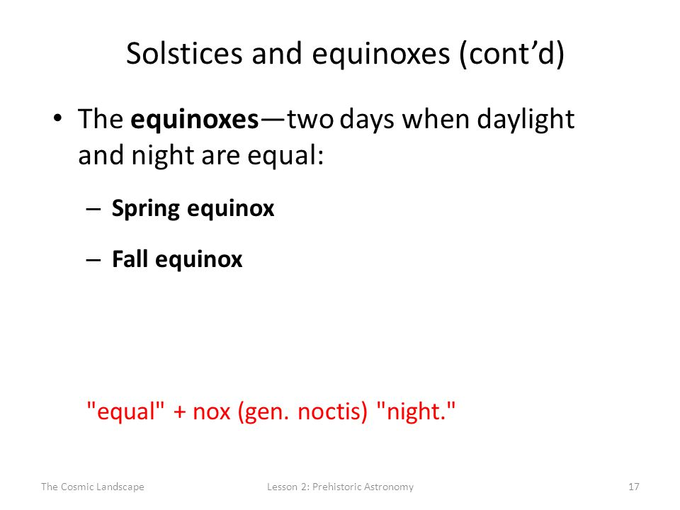 The Cosmic LandscapeLesson 2: Prehistoric Astronomy17 Solstices and equinoxes (cont'd) The equinoxes—two days when daylight and night are equal: – Spring equinox – Fall equinox equal + nox (gen.