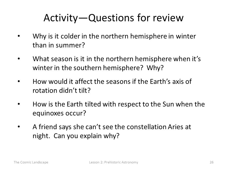 The Cosmic LandscapeLesson 2: Prehistoric Astronomy26 Activity—Questions for review Why is it colder in the northern hemisphere in winter than in summer.