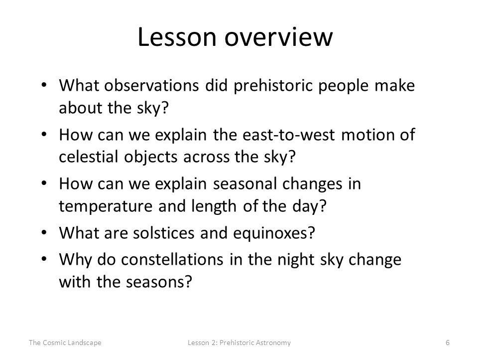 The Cosmic LandscapeLesson 2: Prehistoric Astronomy6 Lesson overview What observations did prehistoric people make about the sky.