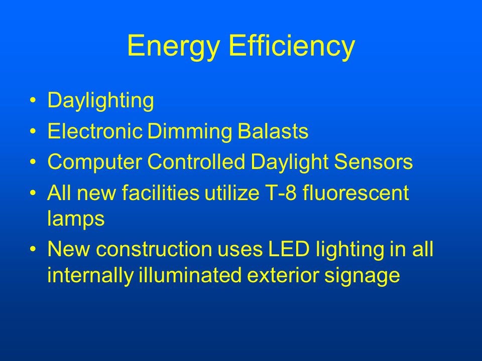 Energy Efficiency Daylighting Electronic Dimming Balasts Computer Controlled Daylight Sensors All new facilities utilize T-8 fluorescent lamps New construction uses LED lighting in all internally illuminated exterior signage