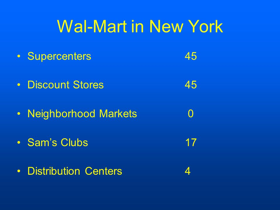 Wal-Mart in New York Supercenters45 Discount Stores45 Neighborhood Markets 0 Sam's Clubs17 Distribution Centers4