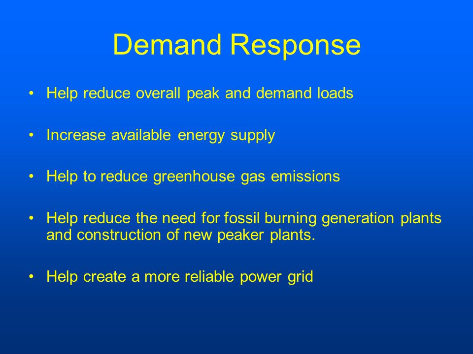 Demand Response Help reduce overall peak and demand loads Increase available energy supply Help to reduce greenhouse gas emissions Help reduce the need for fossil burning generation plants and construction of new peaker plants.
