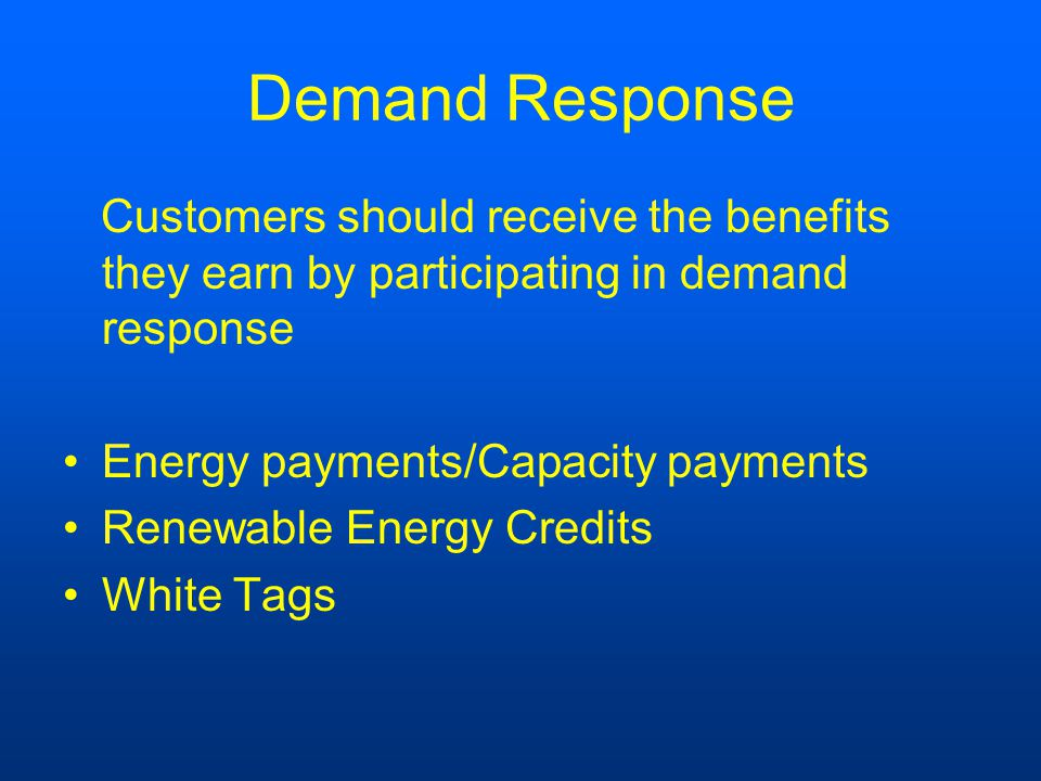 Demand Response Customers should receive the benefits they earn by participating in demand response Energy payments/Capacity payments Renewable Energy Credits White Tags