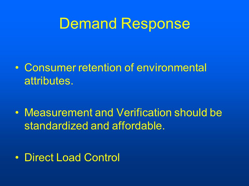 Demand Response Consumer retention of environmental attributes. Measurement and Verification should be standardized and affordable. Direct Load Contro