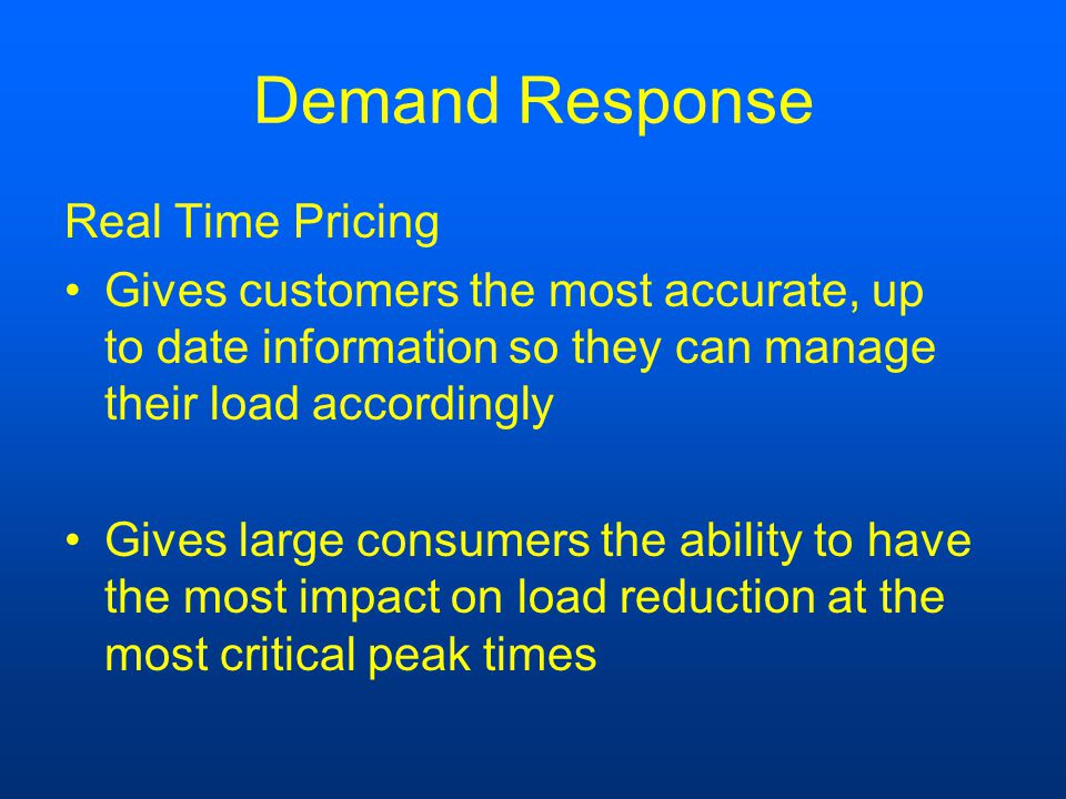 Demand Response Real Time Pricing Gives customers the most accurate, up to date information so they can manage their load accordingly Gives large consumers the ability to have the most impact on load reduction at the most critical peak times