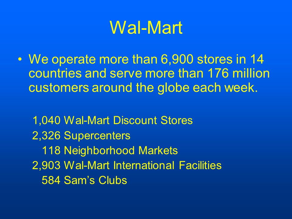Wal-Mart We operate more than 6,900 stores in 14 countries and serve more than 176 million customers around the globe each week.