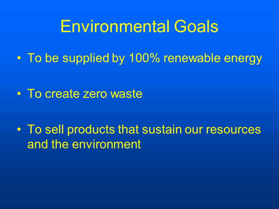 Environmental Goals To be supplied by 100% renewable energy To create zero waste To sell products that sustain our resources and the environment