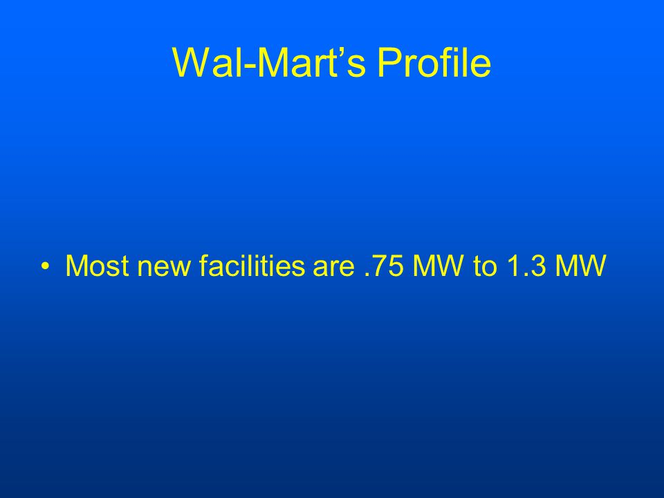 Wal-Mart's Profile Most new facilities are.75 MW to 1.3 MW