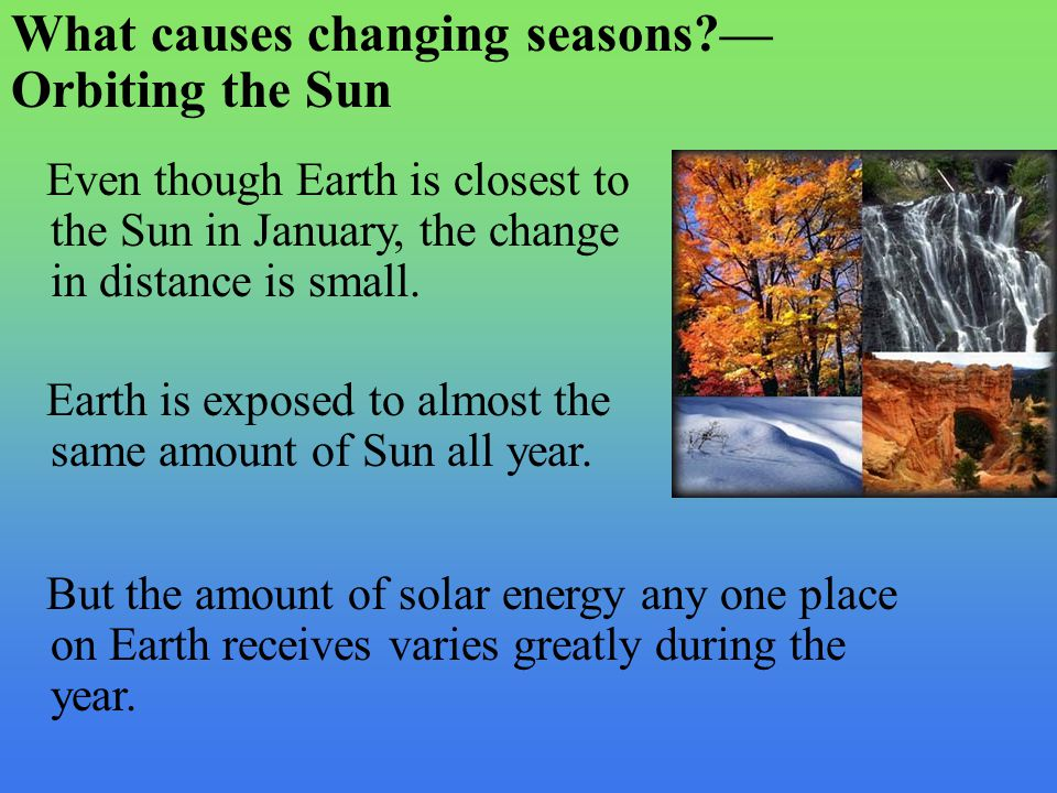 Even though Earth is closest to the Sun in January, the change in distance is small. Earth is exposed to almost the same amount of Sun all year. But t