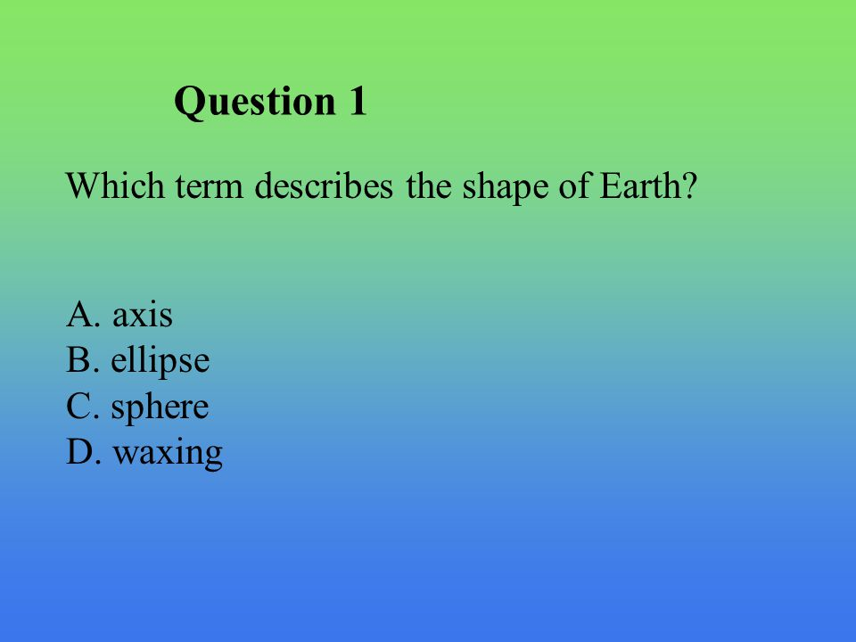 Question 1 Which term describes the shape of Earth? A. axis B. ellipse C. sphere D. waxing
