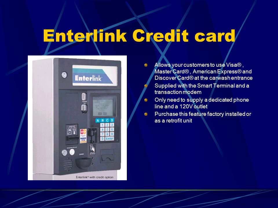 Enterlink Credit card Allows your customers to use Visa®, Master Card®, American Express® and Discover Card® at the carwash entrance Supplied with the Smart Terminal and a transaction modem Only need to supply a dedicated phone line and a 120V outlet Purchase this feature factory installed or as a retrofit unit