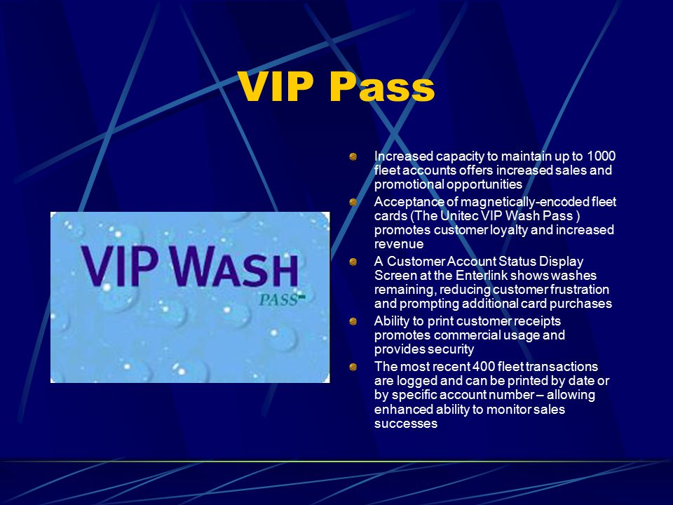VIP Pass Increased capacity to maintain up to 1000 fleet accounts offers increased sales and promotional opportunities Acceptance of magnetically-encoded fleet cards (The Unitec VIP Wash Pass ) promotes customer loyalty and increased revenue A Customer Account Status Display Screen at the Enterlink shows washes remaining, reducing customer frustration and prompting additional card purchases Ability to print customer receipts promotes commercial usage and provides security The most recent 400 fleet transactions are logged and can be printed by date or by specific account number – allowing enhanced ability to monitor sales successes