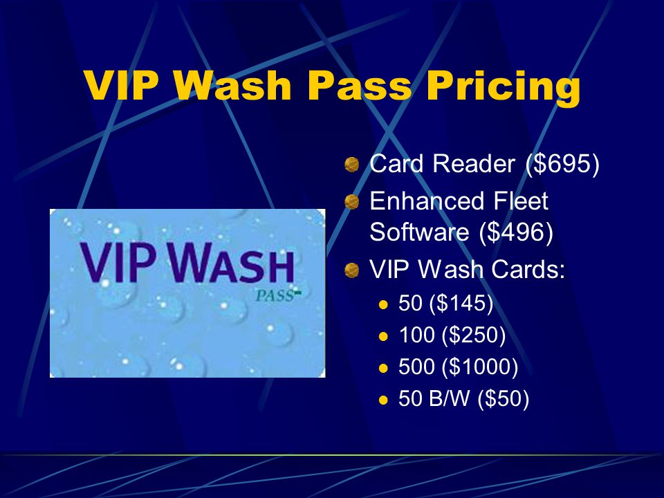 VIP Wash Pass Pricing Card Reader ($695) Enhanced Fleet Software ($496) VIP Wash Cards: 50 ($145) 100 ($250) 500 ($1000) 50 B/W ($50)