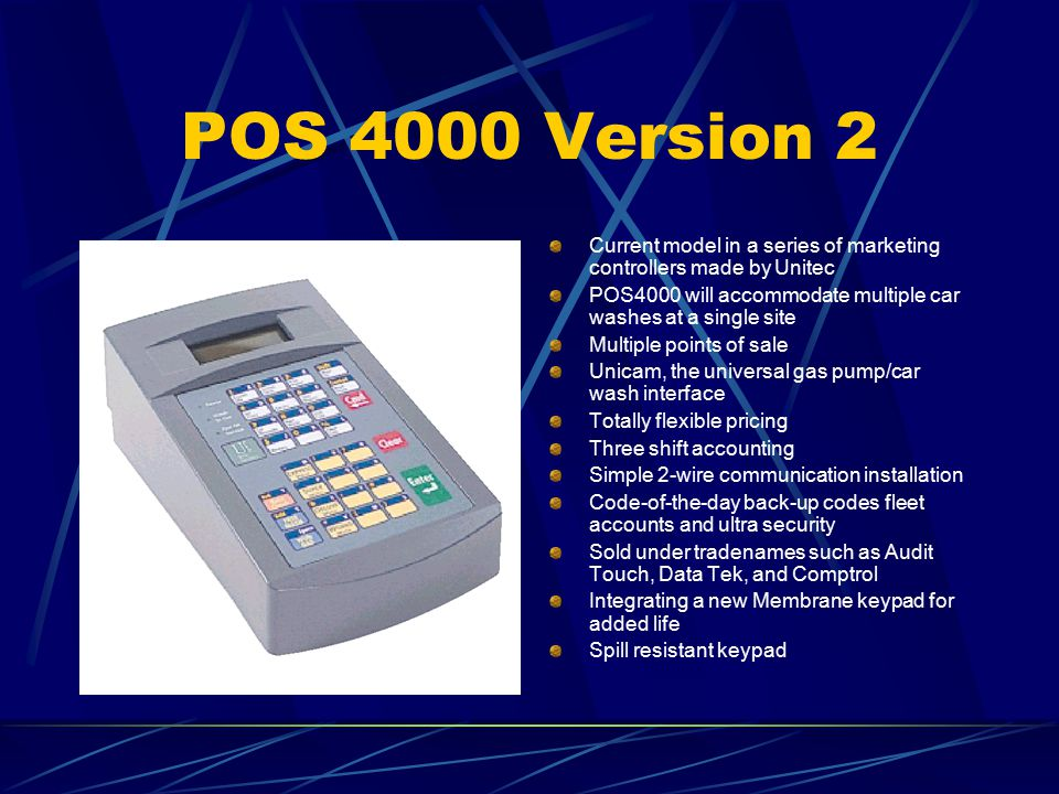 POS 4000 Version 2 Current model in a series of marketing controllers made by Unitec POS4000 will accommodate multiple car washes at a single site Multiple points of sale Unicam, the universal gas pump/car wash interface Totally flexible pricing Three shift accounting Simple 2-wire communication installation Code-of-the-day back-up codes fleet accounts and ultra security Sold under tradenames such as Audit Touch, Data Tek, and Comptrol Integrating a new Membrane keypad for added life Spill resistant keypad