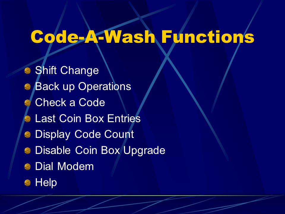 Code-A-Wash Functions Shift Change Back up Operations Check a Code Last Coin Box Entries Display Code Count Disable Coin Box Upgrade Dial Modem Help